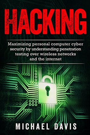Hacking: Maximizing Personal Computer Cyber Security by Using Penetration Testing Over Wireless Networks and the Internet