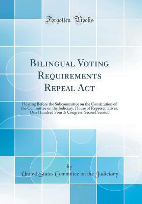 Bilingual Voting Requirements Repeal ACT: Hearing Before the Subcommittee on the Constitution of the Committee on the Judiciary, House of Representatives, One Hundred Fourth Congress, Second Session