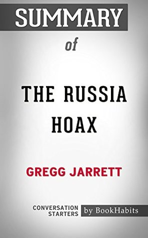 Summary of The Russia Hoax: The Illicit Scheme to Clear Hillary Clinton and Frame Donald Trump: Conversation Starters