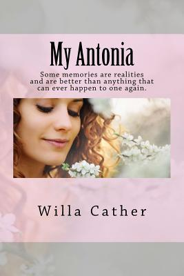 My Antonia: Some Memories Are Realities and Are Better Than Anything That Can Ever Happen to One Again.