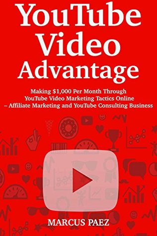 YouTube Video Advantage: Making $1,000 Per Month Through YouTube Video Marketing Tactics Online – Affiliate Marketing and YouTube Consulting Business