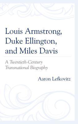 Louis Armstrong, Duke Ellington, and Miles Davis: A Twentieth-Century Transnational Biography