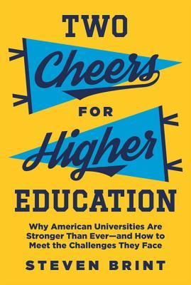 Two Cheers for Higher Education: Why American Universities Are Stronger Than Ever--And How to Meet the Challenges They Face