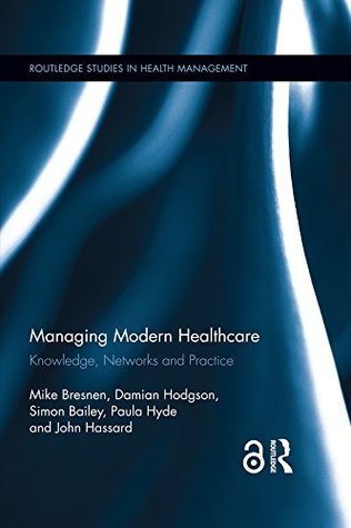 Managing Modern Healthcare: Knowledge, Networks and Practice (Routledge Studies in Health Management Book 2)