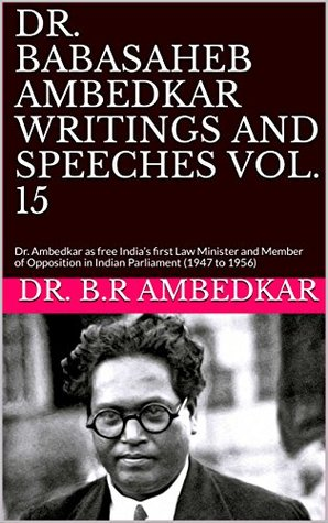 DR. BABASAHEB AMBEDKAR WRITINGS AND SPEECHES VOL. 15: Dr. Ambedkar as free India's first Law Minister and Member of Opposition in Indian Parliament (1947 to 1956)