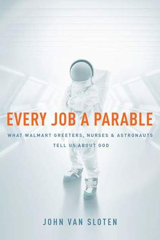 Every Job a Parable: What Walmart Greeters, Nurses, and Astronauts Tell Us about God