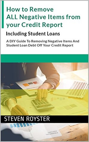 How to Remove ALL Negative Items from your Credit Report: Including Student Loans: A DIY Guide To Removing Negative