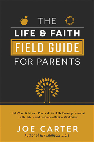 The Life and Faith Field Guide for Parents: Help Your Kids Learn Practical Life Skills, Develop Essential Faith Habits, and Embrace a Biblical Worldview