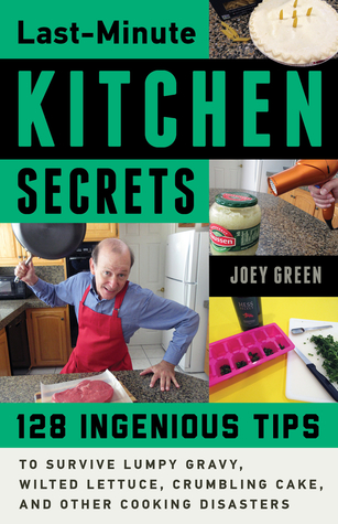 Last-Minute Kitchen Secrets: 128 Ingenious Tips to Survive Lumpy Gravy, Wilted Lettuce, Crumbling Cake, and Other Cooking Disasters