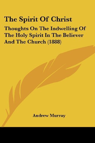 The Spirit of Christ: Thoughts on the Indwelling of the Holy Spirit in the Believer and the Church (1888)