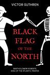 Black Flag of the North: Bartholomew Roberts, King of the Atlantic Pirates