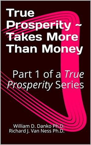 True Prosperity ~ Takes More Than Money: Part 1 of a True Prosperity Series (Part of a Series Based on the non-fiction book Richer Than A Millionaire ~ A Pathway To True Prosperity)