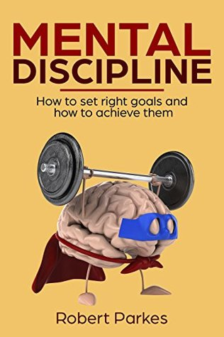 Mental Discipline: How To Set Right Goals And How To Achieve Them (Mental Discipline Series Book 1) (Self Improvement For Beginners, Self Discipline, Mental Toughness)