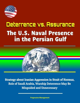 Deterrence vs. Assurance: The U.S. Naval Presence in the Persian Gulf - Strategy about Iranian Aggression in Strait of Hormuz, Role of Saudi Arabia, Warship Deterrence May Be Misguided and Unnecessary