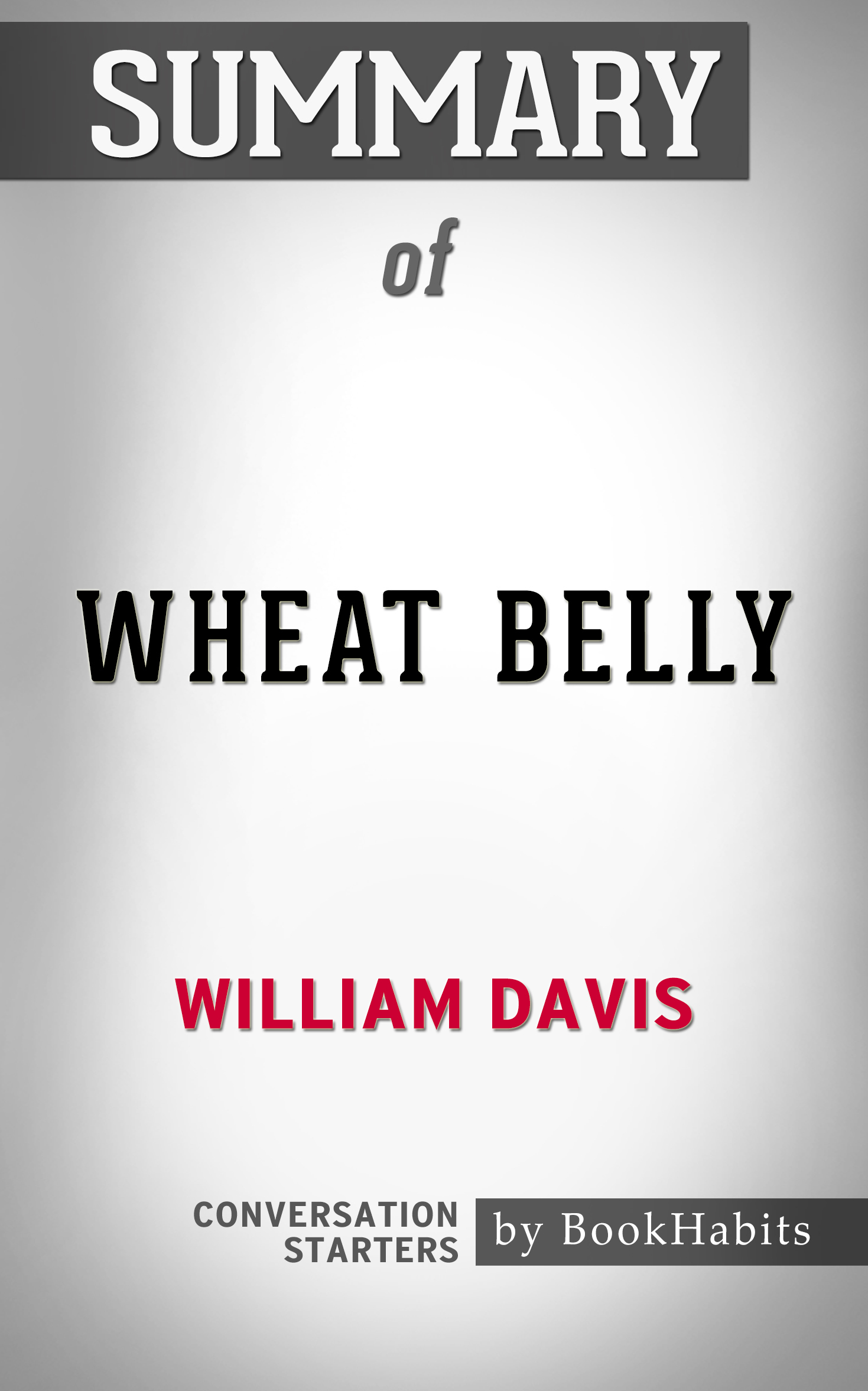 Summary of Wheat Belly: Lose the Wheat, Lose the Weight, and Find Your Path Back to Health by William Davis | Conversation Starters