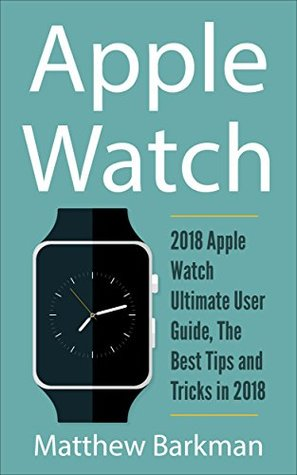 Apple Watch: 2018 Apple Watch Ultimate User Guide, The Best Tips and Tricks in 2018 (Apple Watch Guide Book 1)