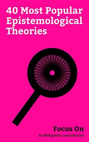 Focus On: 40 Most Popular Epistemological Theories: Agnosticism, Solipsism, Objectivism (Ayn Rand), Positivism, Black swan Theory, Rationalism, Theory ... (philosophy), Logical Positivism, etc.