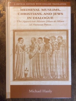 Medieval Muslims, Christians, And Jews In Dialogue: The Apparicion Maistre Jehan De Meun Of Honorat Bovet: A Critical Edition With English Translation