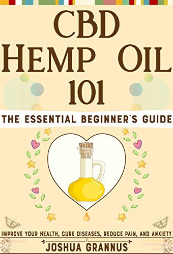 CBD Hemp Oil 101: The Essential Beginner's Guide to Improve Your Health, Cure Diseases, Reduce Pain, and Anxiety (CBD oil for health, Hemp oil and CBD, CBD oil for pain, Cannabis Medicine Books)