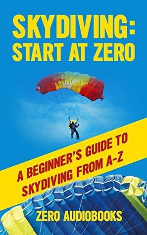 Skydiving: Start at Zero: A Beginner's Guide to Skydiving from A-Z