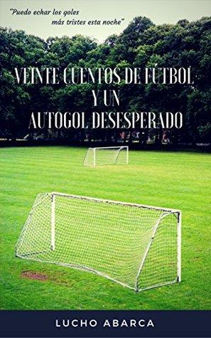 """Veinte Cuentos de Fútbol y un Autogol Desesperado: """"Puedo echar los goles mas tristes esta noche"""""""