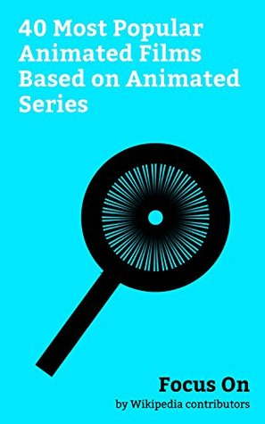 Focus On: 40 Most Popular Animated Films Based on Animated Series: The SpongeBob SquarePants Movie, The Simpsons Movie, A Goofy Movie, Mister Peabody, ... Iroha, Fullmetal Alchemist the Movie: C...
