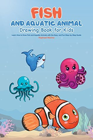 Fish and Aquatic Animal Drawing Book for Kids: Learn How to Draw Fish and Aquatic Animals with the Easy and Fun Step-by-Step Guide