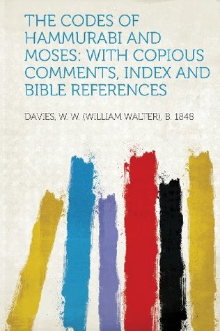 The Codes of Hammurabi and Moses: With Copious Comments, Index and Bible References