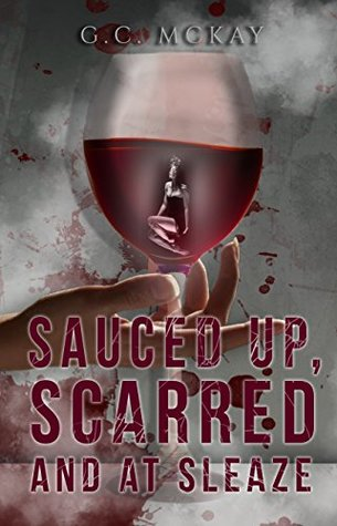 Sauced up, Scarred and at Sleaze by G.C. McKay