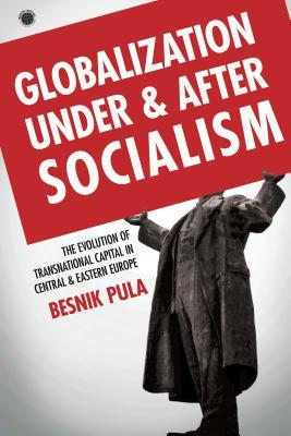 Globalization Under and After Socialism: The Evolution of Transnational Capital in Central and Eastern Europe