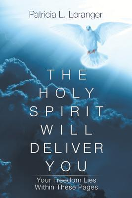 The Holy Spirit Will Deliver You: Your Freedom Lies Within These Pages