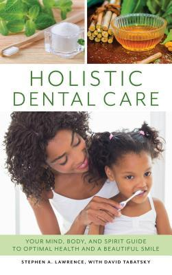 Holistic Dental Care: Your Mind, Body, and Spirit Guide to Optimal Health and a Beautiful Smile