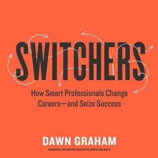 switchers how smart professionals change careers and seize success by dawn graham