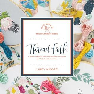 Thread Folk: A Modern Makers Book of Embroidery Projects and Artistic Collaborations