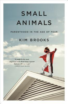 Small Animals: Parenthood in the Age of Fear