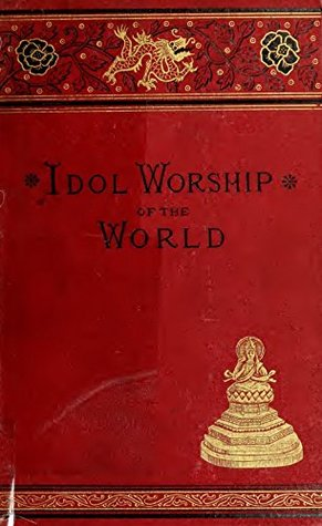 False Gods: Or, The Idol Worship of the World. A complete history of idolatrous worship throughout the world, ancient and modern. Describing the strange beliefs, practices, superstitions, temples...