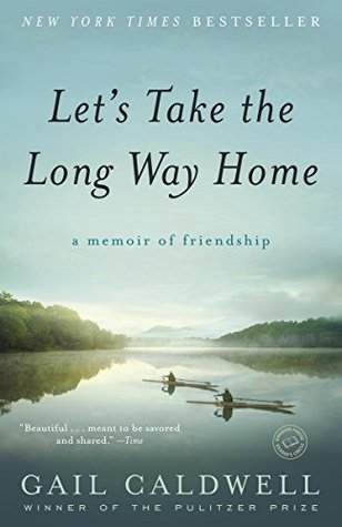 Lets Take The Long Way Home A Memoir Of Friendship By Gail Caldwell