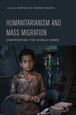 Humanitarianism and Mass Migration: Confronting the World Crisis