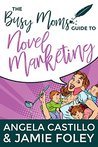 The Busy Mom's Guide to Novel Marketing (Busy Moms Guides Book 3)