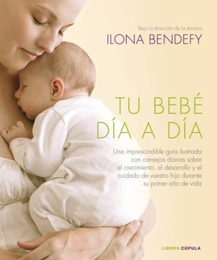 Tu bebé día a día: Una imprescindible guía ilustrada que te ofrece consejos diarios sobre el crecimiento, el desarrollo y el cuidado de tu hijo durante su primer año de vida