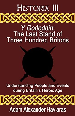 Y Gododdin - The Last Stand of Three Hundred Britons: Understanding People and Events during Britain's Heroic Age (Historia Book 3)