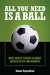All You Need Is a Ball: What Soccer Teaches Us about Success in Life and Business