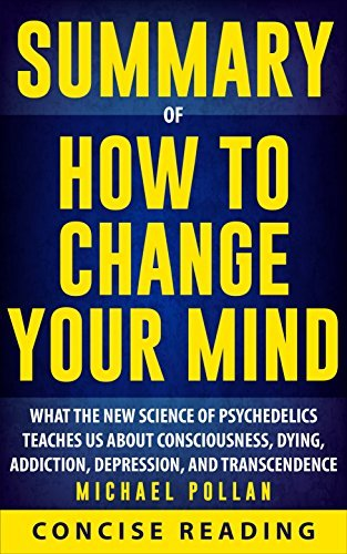 Summary of How to Change Your Mind: What the New Science of Psychedelics Teaches Us About Consciousness, Dying, Addiction, Depression, and Transcendence By Michael Pollan