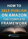 How To Self-Publish on Amazon The Complete Framework: Step By Step Guide To Kindle Publishing, Marketing Strategies, Making Money Online & Creating Freedom ... From Anywhere