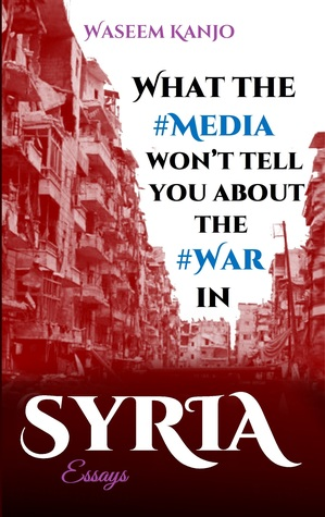 What the media won't tell you about the war in Syria: Essays
