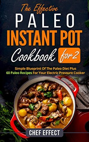 The Effective Paleo Instant Pot Cookbook for 2: Simple Blueprint of the Paleo Diet Plus 60 Paleo Recipes for Your Electric Pressure Cooker