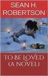 To be Loved by Sean H. Robertson