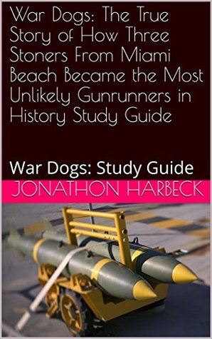War Dogs: The True Story of How Three Stoners From Miami Beach Became the Most Unlikely Gunrunners in History Study Guide: War Dogs: Study Guide