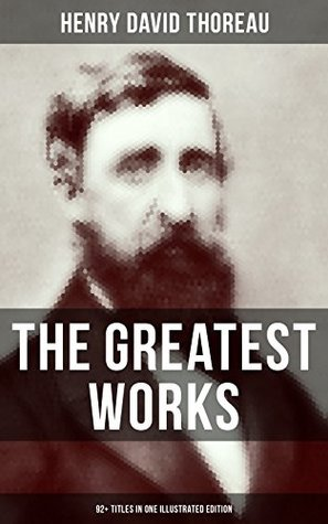 The Greatest Works of Henry David Thoreau – 92+ Titles in One Illustrated Edition: Essays, Poems, Translations. Biographies & Letters: Walden, The Maine ... Disobedience, Slavery in Massachusetts…