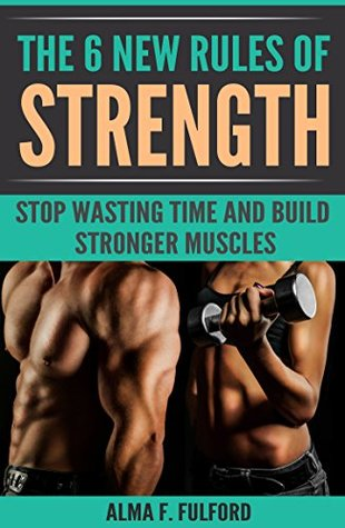 The 6 New Rules Of Strength: Stop Wasting Time And Build Stronger Muscles